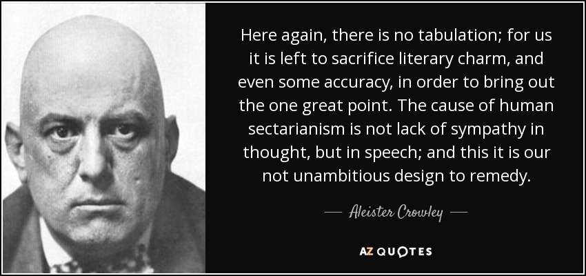 Here again, there is no tabulation; for us it is left to sacrifice literary charm, and even some accuracy, in order to bring out the one great point. The cause of human sectarianism is not lack of sympathy in thought, but in speech; and this it is our not unambitious design to remedy. - Aleister Crowley