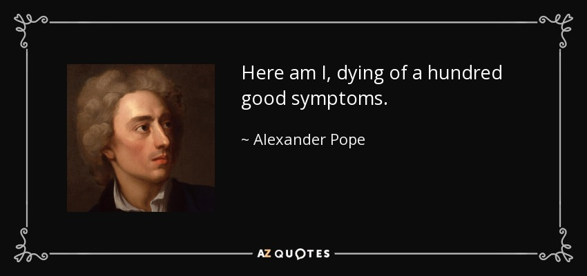Here am I, dying of a hundred good symptoms. - Alexander Pope
