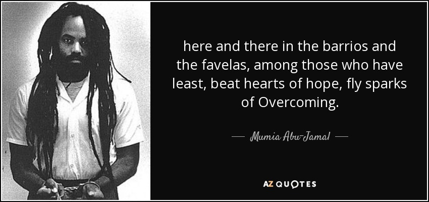 here and there in the barrios and the favelas, among those who have least, beat hearts of hope, fly sparks of Overcoming. - Mumia Abu-Jamal