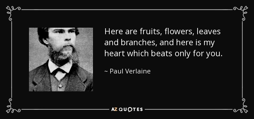 Here are fruits, flowers, leaves and branches, and here is my heart which beats only for you. - Paul Verlaine