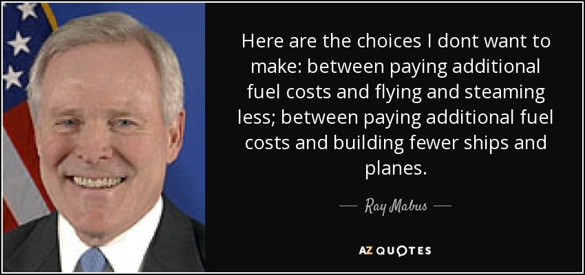 Here are the choices I dont want to make: between paying additional fuel costs and flying and steaming less; between paying additional fuel costs and building fewer ships and planes. - Ray Mabus