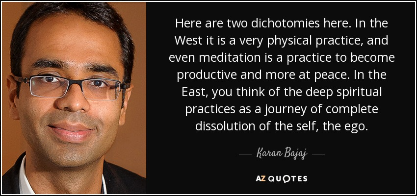 Here are two dichotomies here. In the West it is a very physical practice, and even meditation is a practice to become productive and more at peace. In the East, you think of the deep spiritual practices as a journey of complete dissolution of the self, the ego. - Karan Bajaj
