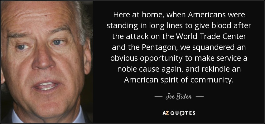 Here at home, when Americans were standing in long lines to give blood after the attack on the World Trade Center and the Pentagon, we squandered an obvious opportunity to make service a noble cause again, and rekindle an American spirit of community. - Joe Biden