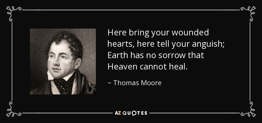 Here bring your wounded hearts, here tell your anguish; Earth has no sorrow that Heaven cannot heal. - Thomas Moore