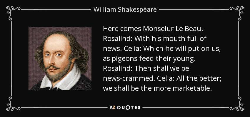 Here comes Monseiur Le Beau. Rosalind: With his mouth full of news. Celia: Which he will put on us, as pigeons feed their young. Rosalind: Then shall we be news-crammed. Celia: All the better; we shall be the more marketable. - William Shakespeare