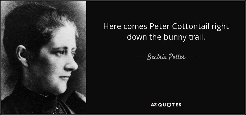 Here comes Peter Cottontail right down the bunny trail. - Beatrix Potter