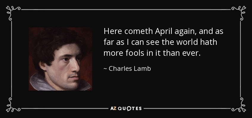 Here cometh April again, and as far as I can see the world hath more fools in it than ever. - Charles Lamb