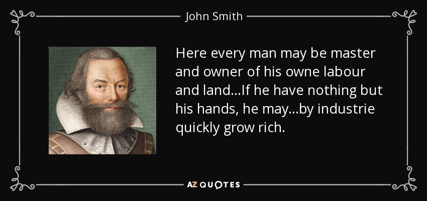 Here every man may be master and owner of his owne labour and land...If he have nothing but his hands, he may...by industrie quickly grow rich. - John Smith