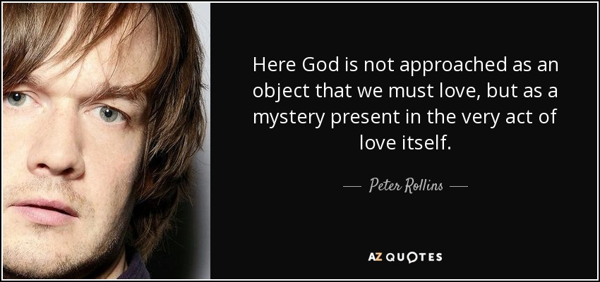 Here God is not approached as an object that we must love, but as a mystery present in the very act of love itself. - Peter Rollins