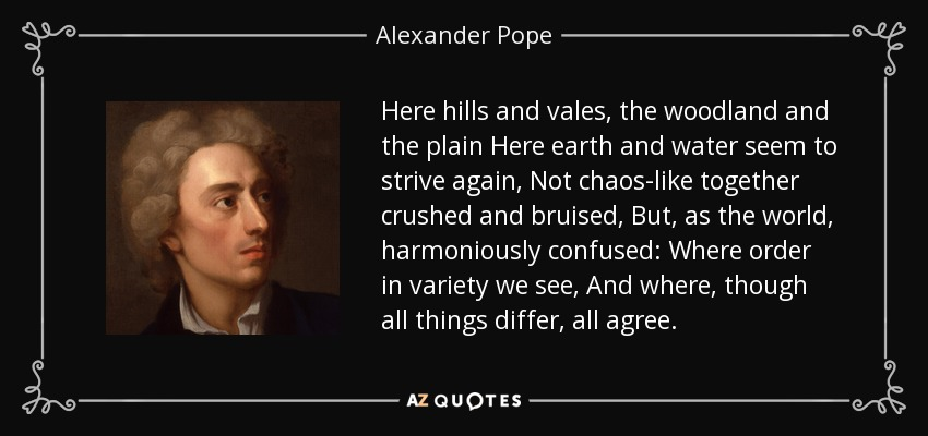 Here hills and vales, the woodland and the plain Here earth and water seem to strive again, Not chaos-like together crushed and bruised, But, as the world, harmoniously confused: Where order in variety we see, And where, though all things differ, all agree. - Alexander Pope