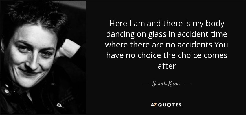 Here I am and there is my body dancing on glass In accident time where there are no accidents You have no choice the choice comes after - Sarah Kane