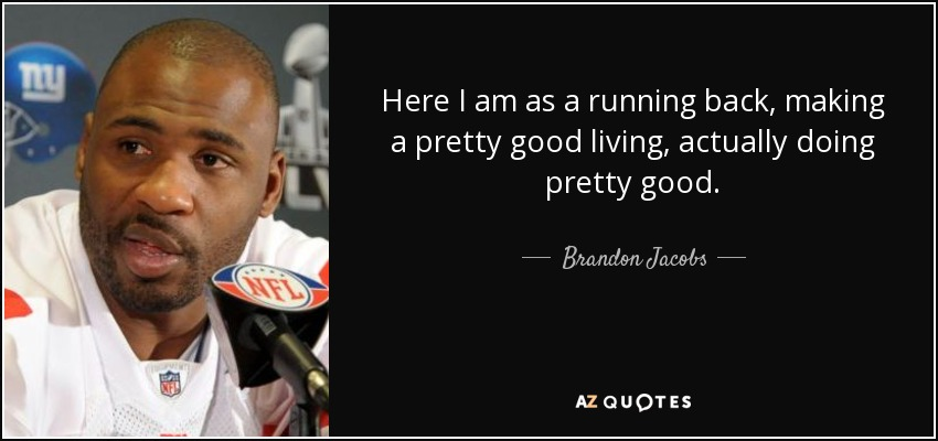 Here I am as a running back, making a pretty good living, actually doing pretty good. - Brandon Jacobs