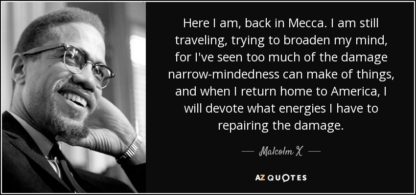 Here I am, back in Mecca. I am still traveling, trying to broaden my mind, for I've seen too much of the damage narrow-mindedness can make of things, and when I return home to America, I will devote what energies I have to repairing the damage. - Malcolm X