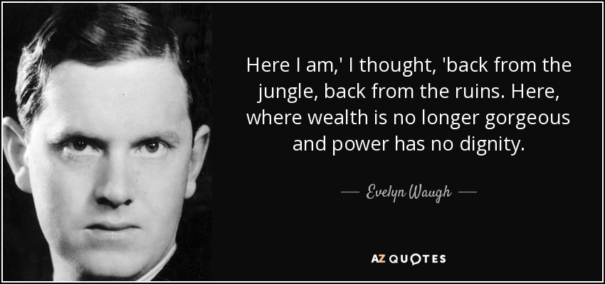 Here I am,' I thought, 'back from the jungle, back from the ruins. Here, where wealth is no longer gorgeous and power has no dignity. - Evelyn Waugh