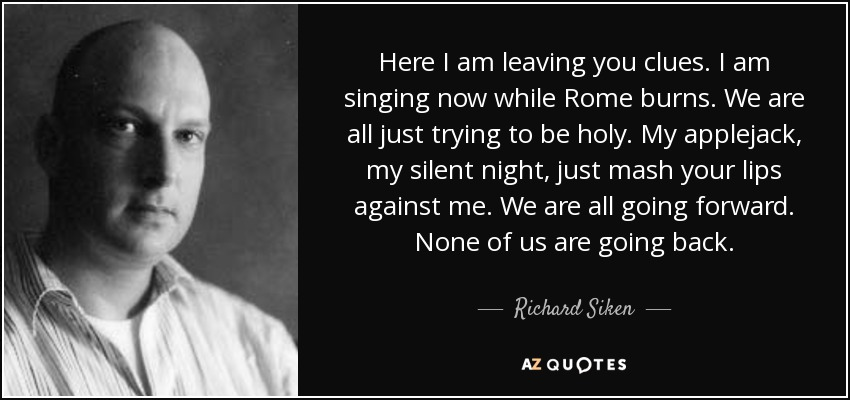 Here I am leaving you clues. I am singing now while Rome burns. We are all just trying to be holy. My applejack, my silent night, just mash your lips against me. We are all going forward. None of us are going back. - Richard Siken