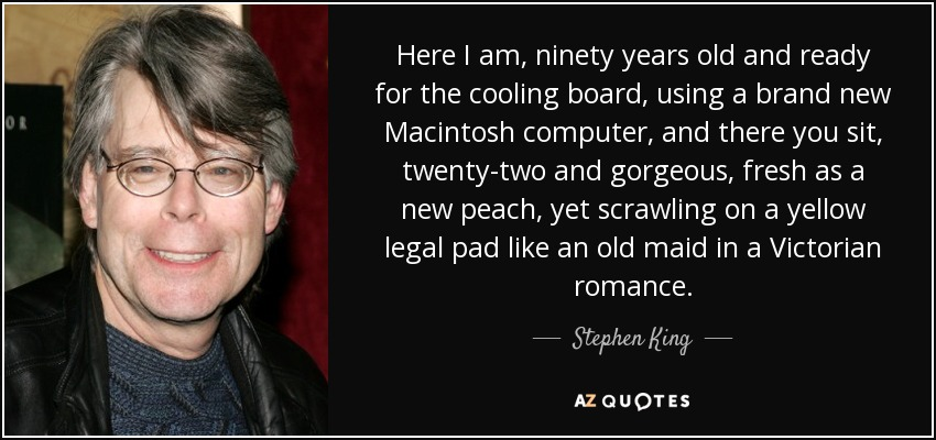 Here I am, ninety years old and ready for the cooling board, using a brand new Macintosh computer, and there you sit, twenty-two and gorgeous, fresh as a new peach, yet scrawling on a yellow legal pad like an old maid in a Victorian romance. - Stephen King
