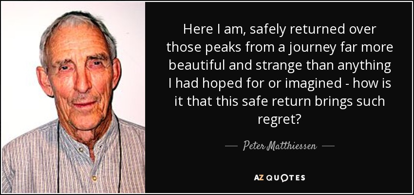 Here I am, safely returned over those peaks from a journey far more beautiful and strange than anything I had hoped for or imagined - how is it that this safe return brings such regret? - Peter Matthiessen
