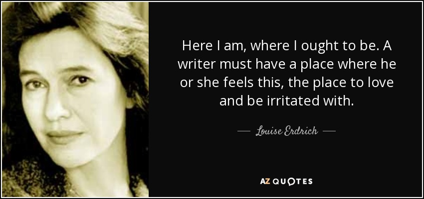 Here I am, where I ought to be. A writer must have a place where he or she feels this, the place to love and be irritated with. - Louise Erdrich