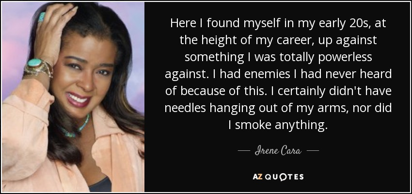 Here I found myself in my early 20s, at the height of my career, up against something I was totally powerless against. I had enemies I had never heard of because of this. I certainly didn't have needles hanging out of my arms, nor did I smoke anything. - Irene Cara
