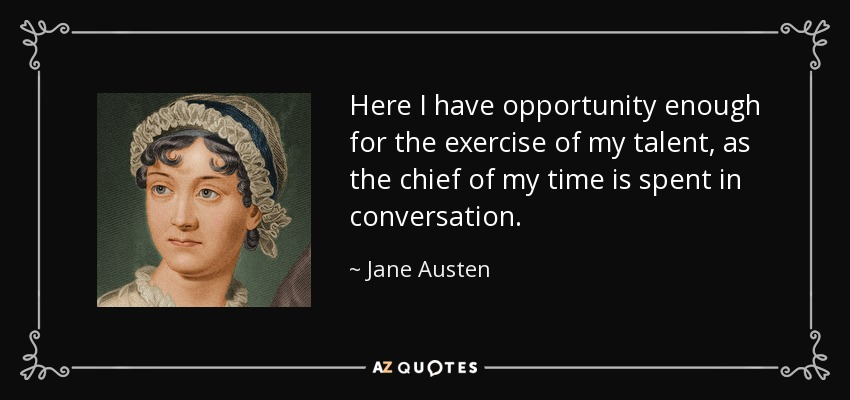 Here I have opportunity enough for the exercise of my talent, as the chief of my time is spent in conversation. - Jane Austen