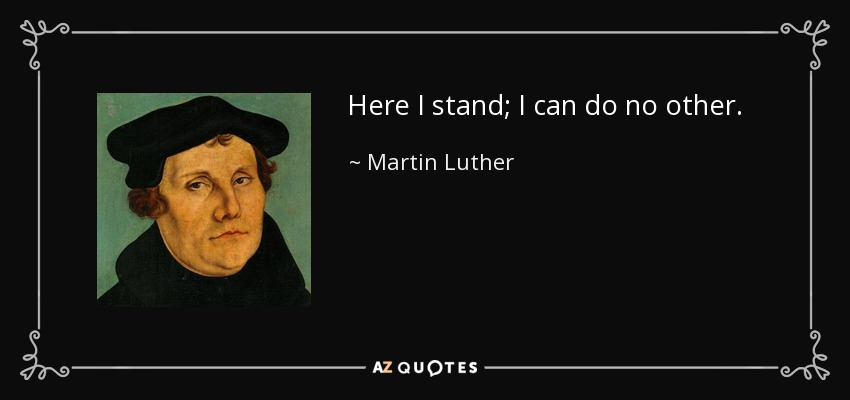 Here I stand; I can do no other. - Martin Luther