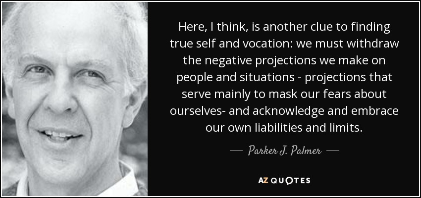 Here, I think, is another clue to finding true self and vocation: we must withdraw the negative projections we make on people and situations - projections that serve mainly to mask our fears about ourselves- and acknowledge and embrace our own liabilities and limits. - Parker J. Palmer