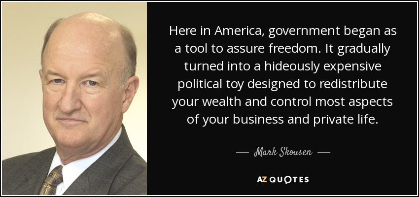 Here in America, government began as a tool to assure freedom. It gradually turned into a hideously expensive political toy designed to redistribute your wealth and control most aspects of your business and private life. - Mark Skousen