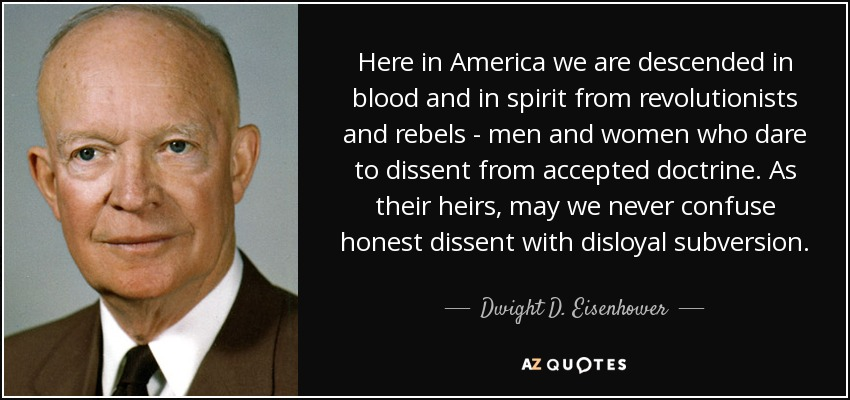 Here in America we are descended in blood and in spirit from revolutionists and rebels - men and women who dare to dissent from accepted doctrine. As their heirs, may we never confuse honest dissent with disloyal subversion. - Dwight D. Eisenhower