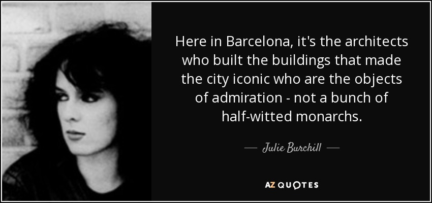 Here in Barcelona, it's the architects who built the buildings that made the city iconic who are the objects of admiration - not a bunch of half-witted monarchs. - Julie Burchill