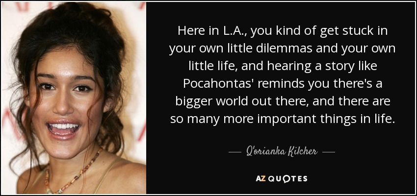Here in L.A., you kind of get stuck in your own little dilemmas and your own little life, and hearing a story like Pocahontas' reminds you there's a bigger world out there, and there are so many more important things in life. - Q'orianka Kilcher