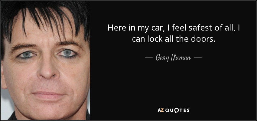 Here in my car, I feel safest of all, I can lock all the doors. - Gary Numan
