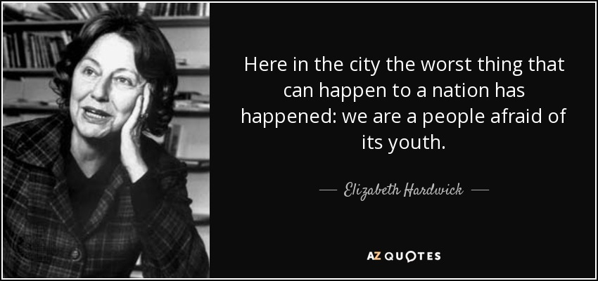 Here in the city the worst thing that can happen to a nation has happened: we are a people afraid of its youth. - Elizabeth Hardwick