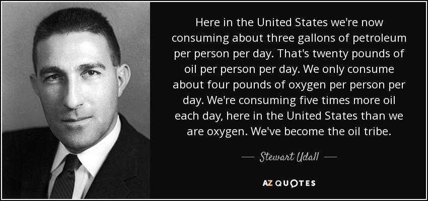 Here in the United States we're now consuming about three gallons of petroleum per person per day. That's twenty pounds of oil per person per day. We only consume about four pounds of oxygen per person per day. We're consuming five times more oil each day, here in the United States than we are oxygen. We've become the oil tribe. - Stewart Udall