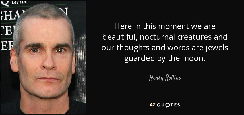 Here in this moment we are beautiful, nocturnal creatures and our thoughts and words are jewels guarded by the moon. - Henry Rollins