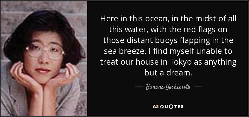 Here in this ocean, in the midst of all this water, with the red flags on those distant buoys flapping in the sea breeze, I find myself unable to treat our house in Tokyo as anything but a dream. - Banana Yoshimoto