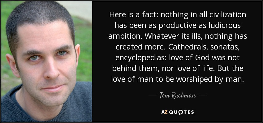 Here is a fact: nothing in all civilization has been as productive as ludicrous ambition. Whatever its ills, nothing has created more. Cathedrals, sonatas, encyclopedias: love of God was not behind them, nor love of life. But the love of man to be worshiped by man. - Tom Rachman
