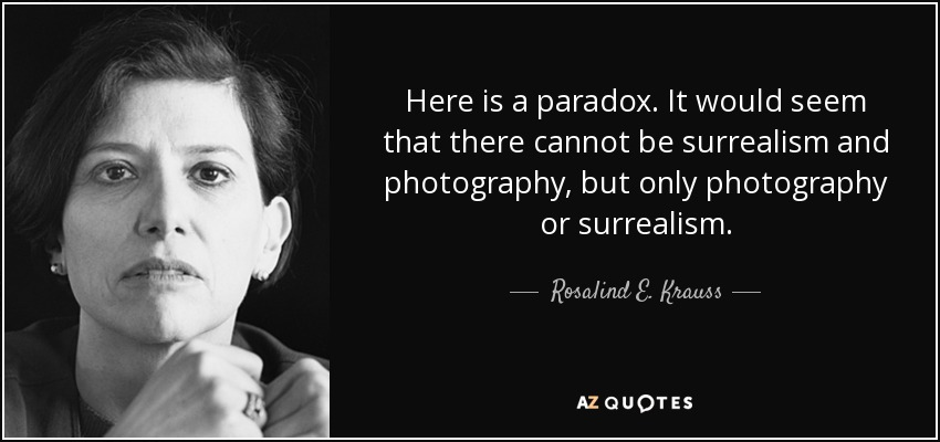 Here is a paradox. It would seem that there cannot be surrealism and photography, but only photography or surrealism. - Rosalind E. Krauss