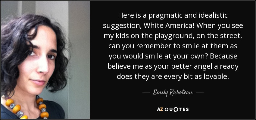 Here is a pragmatic and idealistic suggestion, White America! When you see my kids on the playground, on the street, can you remember to smile at them as you would smile at your own? Because believe me as your better angel already does they are every bit as lovable. - Emily Raboteau