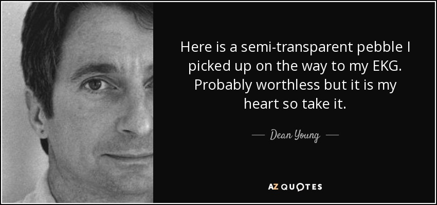 Here is a semi-transparent pebble I picked up on the way to my EKG. Probably worthless but it is my heart so take it. - Dean Young
