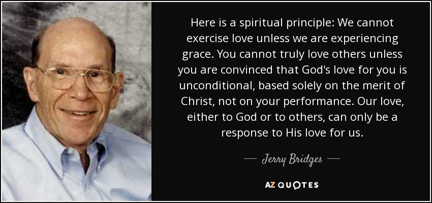 Here is a spiritual principle: We cannot exercise love unless we are experiencing grace. You cannot truly love others unless you are convinced that God's love for you is unconditional, based solely on the merit of Christ, not on your performance. Our love, either to God or to others, can only be a response to His love for us. - Jerry Bridges