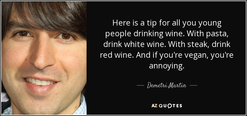 Here is a tip for all you young people drinking wine. With pasta, drink white wine. With steak, drink red wine. And if you're vegan, you're annoying. - Demetri Martin