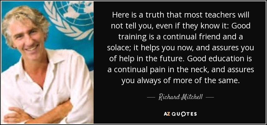 Here is a truth that most teachers will not tell you, even if they know it: Good training is a continual friend and a solace; it helps you now, and assures you of help in the future. Good education is a continual pain in the neck, and assures you always of more of the same. - Richard Mitchell