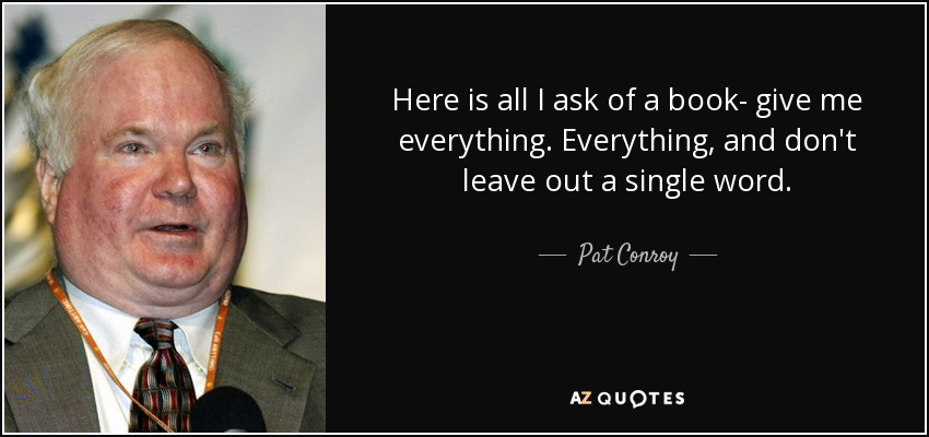 Here is all I ask of a book- give me everything. Everything, and don't leave out a single word. - Pat Conroy