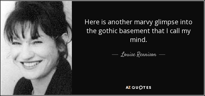 Here is another marvy glimpse into the gothic basement that I call my mind. - Louise Rennison