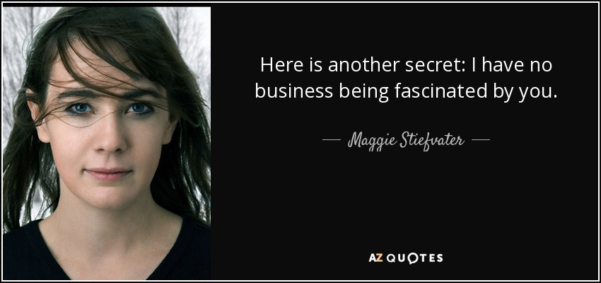 Here is another secret: I have no business being fascinated by you. - Maggie Stiefvater