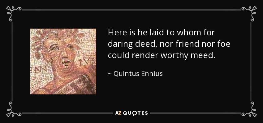 Here is he laid to whom for daring deed, nor friend nor foe could render worthy meed. - Quintus Ennius