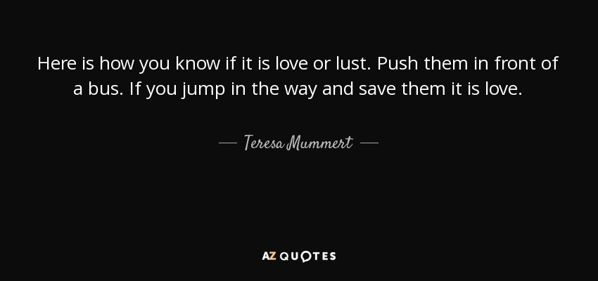 Here is how you know if it is love or lust. Push them in front of a bus. If you jump in the way and save them it is love. - Teresa Mummert