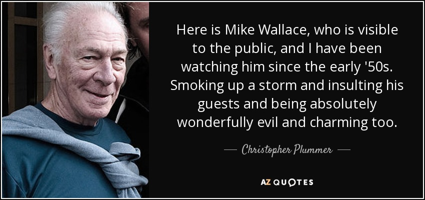 Here is Mike Wallace, who is visible to the public, and I have been watching him since the early '50s. Smoking up a storm and insulting his guests and being absolutely wonderfully evil and charming too. - Christopher Plummer