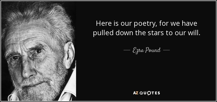Here is our poetry, for we have pulled down the stars to our will. - Ezra Pound
