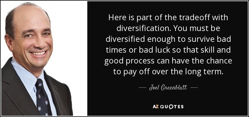 Here is part of the tradeoff with diversification. You must be diversified enough to survive bad times or bad luck so that skill and good process can have the chance to pay off over the long term. - Joel Greenblatt